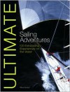 Ultimate Sailing Adventures: 100 Extraordinary Experiences on the Water - Miles Kendall