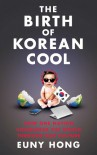 The Birth of Korean Cool: How One Nation Conquered the World Through Pop Culture - Euny Hong