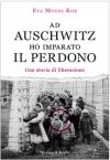 Ad Auschwitz ho imparato il perdono. Una storia di liberazione - Eva Mozes Kor