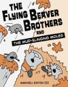 The Flying Beaver Brothers and the Mud-Slinging Moles - Maxwell Eaton III