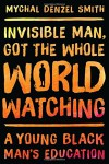 Invisible Man, Got the Whole World Watching: A Young Black Man's Education - Mychal Denzel Smith