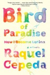 Bird of Paradise: How I Became Latina - Raquel Cepeda