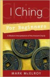 I Ching for Beginners: A Modern Interpretation of the Ancient Oracle (For Beginners (Llewellyn's)) - Mark McElroy