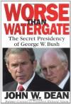 Worse Than Watergate: The Secret Presidency of George W. Bush - John W. Dean