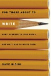 For Those About to Write: How I Learned to Love Books and Why I Had to Write Them - Dave Bidini