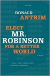Elect Mr. Robinson for a Better World: A Novel - Donald Antrim