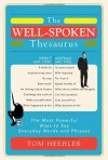 The Well Spoken Thesaurus: The Most Powerful Ways To Say Everyday Words And Phrases - Tom Heehler