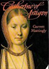 Catherine of Aragon - Garrett Mattingly