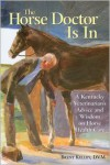 The Horse Doctor Is in: A Kentucky Veterinarian's Advice and Wisdom on Horse Health Care - Brent Kelley