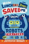 How Lunchbox Jones Saved Me From Robots, Traitors, and Missy the Cruel - Jennifer Brown