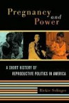 Pregnancy and Power: A Short History of Reproductive Politics in America - Rickie Solinger