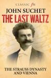 The Last Waltz: The Strauss Dynasty and Vienna - John Suchet