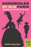 Chronicles of Old Paris: Exploring the Historic City of Light - John Baxter