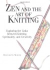 Zen And The Art Of Knitting: Exploring the Links Between Knitting, Spirituality, and Creativity - Bernadette Murphy