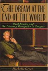 The Dream at the End of the World: Paul Bowles and the Literary Renegades in Tangier - Michelle Green