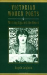 Victorian Women Poets: Writing Against the Heart - Angela Leighton