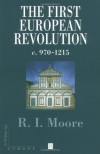 The First European Revolution: 970-1215 - R.I. Moore