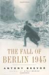 Fall of Berlin, The  1945 - Antony Beevor