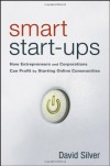Smart Start-Ups: How Entrepreneurs and Corporations Can Profit by Starting Online Communities - David J. Silverman EA