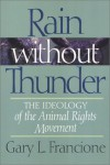 Rain Without Thunder: The Ideology of the Animal Rights Movement - Gary L. Francione