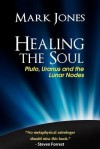 Healing the Soul: Pluto, Uranus and the Lunar Nodes - Mark Jones, Tony Howard