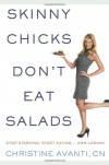 Skinny Chicks Don't Eat Salads: Stop Starving, Start Eating and Losing - Christine Avanti,  CN