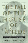 The Fall of the House of Wilde: Oscar Wilde and His Family - Emer O'Sullivan