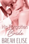 His Forgotten Bride - Breah Elise
