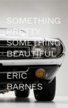 Something Pretty, Something Beautiful - Eric Barnes
