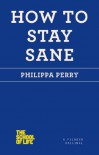 How to Stay Sane - Philippa Perry