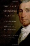 The Last Founding Father: James Monroe and a Nation's Call to Greatness - Harlow Giles Unger