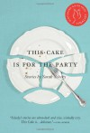 This Cake Is for the Party: Stories - Sarah Selecky