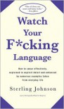 Watch Your Fucking Language: How to Swear Effectively, Explained in Explicit Detail and Enhanced by Numerous Examples Taken from Everyday Life - Sterling Johnson