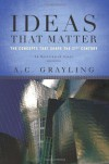Ideas That Matter: The Concepts That Shape the 21st Century - A.C. Grayling