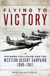 Flying to Victory: Raymond Collishaw and the Western Desert Campaign, 1940-1941 - Mike Bechthold