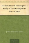Modern French Philosophy: a Study of the Development Since Comte - John Alexander Gunn