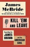 Kill 'Em and Leave: Searching for James Brown and the American Soul by James McBride (2016-04-05) - James McBride