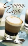 Coffee Cafe: 80 Delicious Recipes from Classic Cappuccinos to Dessert Coffees - Sherri Johns