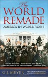 The World Remade: America in World War I - G. J. Meyer