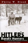 Hitler's Bandit Hunters: The SS and the Nazi Occupation of Europe - Philip W. Blood