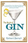 The Book of Gin: A Spirited World History from Alchemists' Stills and Colonial Outposts to Gin Palaces, Bathtub Gin, and Artisanal Cocktails - Richard Barnett