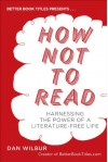 How Not to Read: Harnessing the Power of a Literature-Free Life - Dan Wilbur