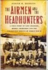 The Airmen and the Headhunters: A True Story of Lost Soldiers, Heroic Tribesmen and the Unlikeliest Rescue of World War II - Judith M. Heimann
