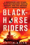 Blackhorse Riders: A Desperate Last Stand, an Extraordinary Rescue Mission, and the Vietnam Battle America Forgot - Philip Keith