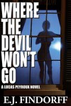Where The Devil Won't Go: A Lucas Peyroux Novel - E.J. Findorff