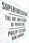 Superforecasting: The Art and Science of Prediction - Philip Tetlock, Dan Gardner
