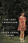 The Lost Landscape: A Writer's Coming of Age - Joyce Carol Oates