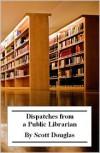 Dispatches from a Public Librarian - Scott Douglas