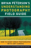 Bryan Peterson's Understanding Photography Field Guide: How to Shoot Great Photographs with Any Camera - Bryan Peterson