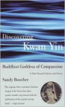 Discovering Kwan Yin, Buddhist Goddess of Compassion: A Path Toward Clarity and Peace - Sandy Boucher